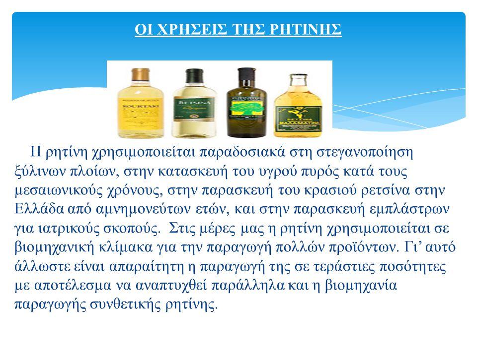 Η ρητίνη χρησιµοποιείται παραδοσιακά στη στεγανοποίηση ξύλινων πλοίων, στην κατασκευή του υγρού πυρός κατά τους µεσαιωνικούς χρόνους, στην παρασκευή του κρασιού ρετσίνα στην Ελλάδα από αµνηµονεύτων ετών, και στην παρασκευή εµπλάστρων για ιατρικούς σκοπούς.