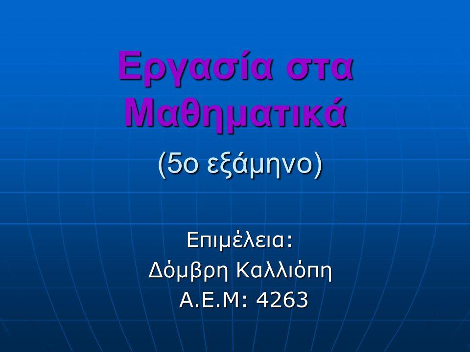 Εργασία στα Μαθηματικά (5ο εξάμηνο) Επιμέλεια: Δόμβρη Καλλιόπη Α.Ε.Μ: 4263 Α.Ε.Μ: 4263