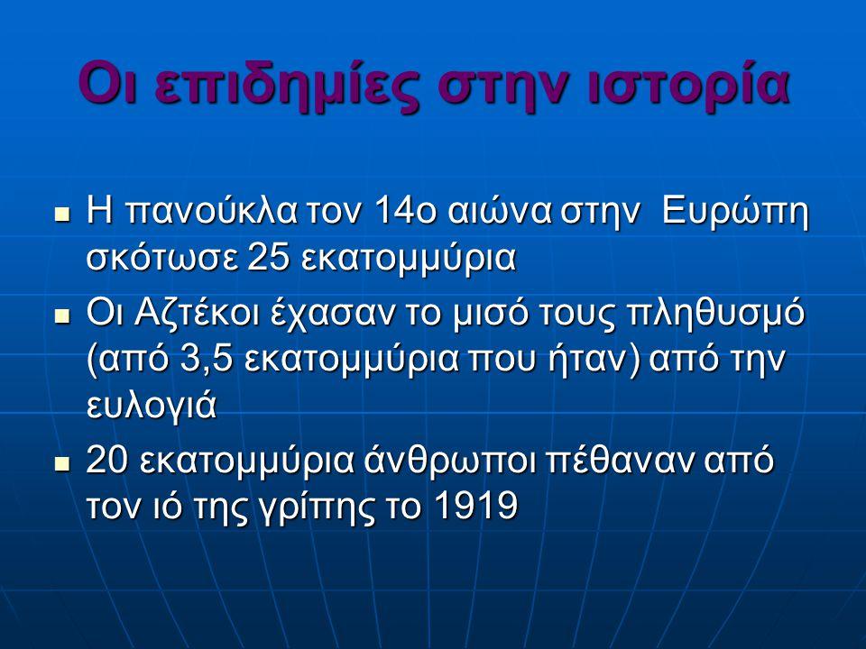 Οι επιδημίες στην ιστορία Η πανούκλα τον 14ο αιώνα στην Ευρώπη σκότωσε 25 εκατομμύρια Η πανούκλα τον 14ο αιώνα στην Ευρώπη σκότωσε 25 εκατομμύρια Οι Αζτέκοι έχασαν το μισό τους πληθυσμό (από 3,5 εκατομμύρια που ήταν) από την ευλογιά Οι Αζτέκοι έχασαν το μισό τους πληθυσμό (από 3,5 εκατομμύρια που ήταν) από την ευλογιά 20 εκατομμύρια άνθρωποι πέθαναν από τον ιό της γρίπης το 1919 20 εκατομμύρια άνθρωποι πέθαναν από τον ιό της γρίπης το 1919