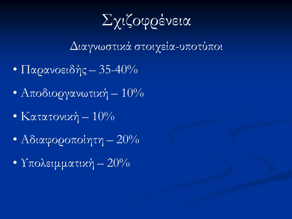 Σχιζοφρένεια Διαγνωστικά στοιχεία-υποτύποι Παρανοειδής – 35-40% Αποδιοργανωτική – 10% Κατατονική – 10% Αδιαφοροποίητη – 20% Υπολειμματική – 20%