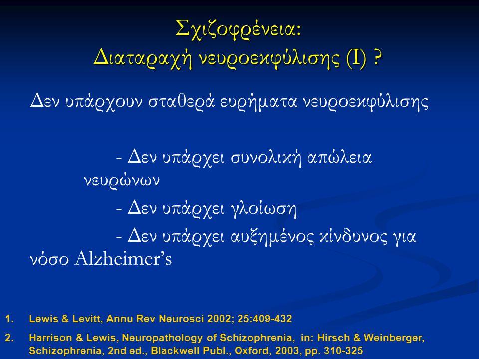 Σχιζοφρένεια: Διαταραχή νευροεκφύλισης (I) ? Δεν υπάρχουν σταθερά ευρήματα νευροεκφύλισης - Δεν υπάρχει συνολική απώλεια νευρώνων - Δεν υπάρχει γλοίωσ