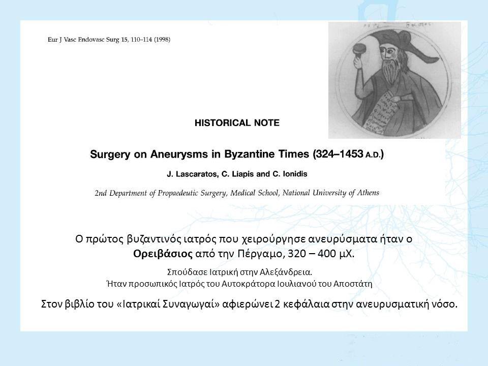 Ο πρώτος βυζαντινός ιατρός που χειρούργησε ανευρύσματα ήταν ο Ορειβάσιος από την Πέργαμο, 320 – 400 μΧ. Στον βιβλίο του «Ιατρικαί Συναγωγαί» αφιερώνει