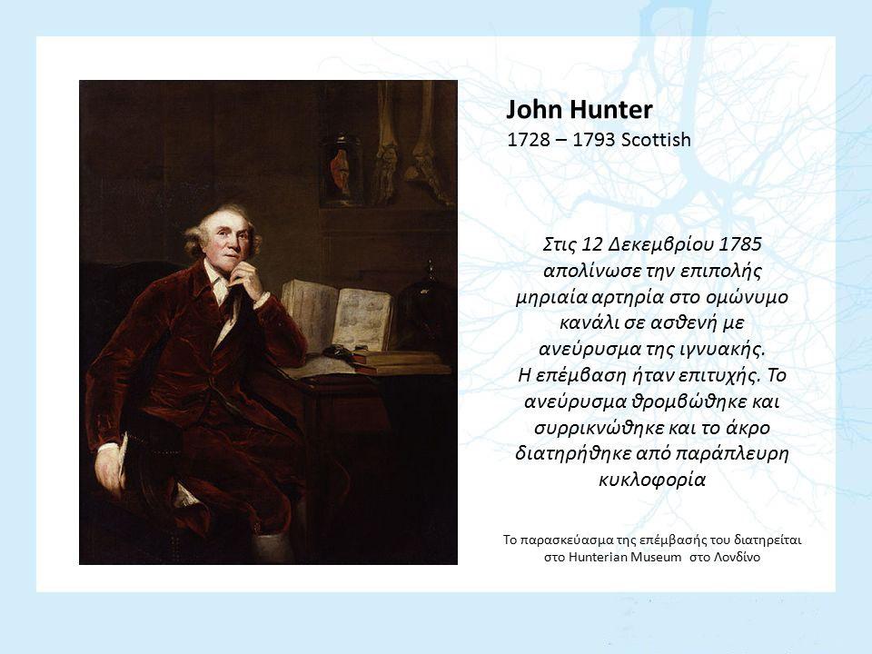 John Hunter 1728 – 1793 Scottish Στις 12 Δεκεμβρίου 1785 απολίνωσε την επιπολής μηριαία αρτηρία στο ομώνυμο κανάλι σε ασθενή με ανεύρυσμα της ιγνυακής