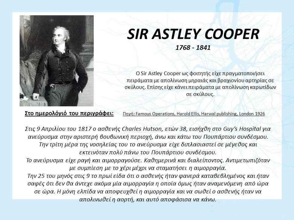 SIR ASTLEY COOPER 1768 - 1841 Ο Sir Astley Cooper ως φοιτητής είχε πραγματοποιήσει πειράματα με απολίνωση μηραιάς και βραχιονίου αρτηρίας σε σκύλους.