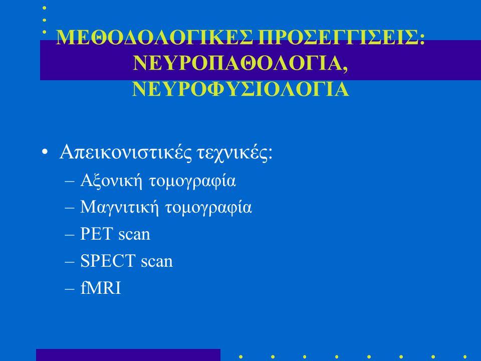ΜΕΘΟΔΟΛΟΓΙΚΕΣ ΠΡΟΣΕΓΓΙΣΕΙΣ: ΝΕΥΡΟΠΑΘΟΛΟΓΙΑ, ΝΕΥΡΟΦΥΣΙΟΛΟΓΙΑ Απεικονιστικές τεχνικές: –Αξονική τομογραφία –Μαγνιτική τομογραφία –PET scan –SPECT scan –fMRI