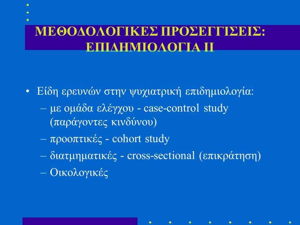 ΜΕΘΟΔΟΛΟΓΙΚΕΣ ΠΡΟΣΕΓΓΙΣΕΙΣ: ΕΠΙΔΗΜΙΟΛΟΓΙΑ ΙΙ Είδη ερευνών στην ψυχιατρική επιδημιολογία: –με ομάδα ελέγχου - case-control study (παράγοντες κινδύνου) –προοπτικές - cohort study –διατμηματικές - cross-sectional (επικράτηση) –Οικολογικές