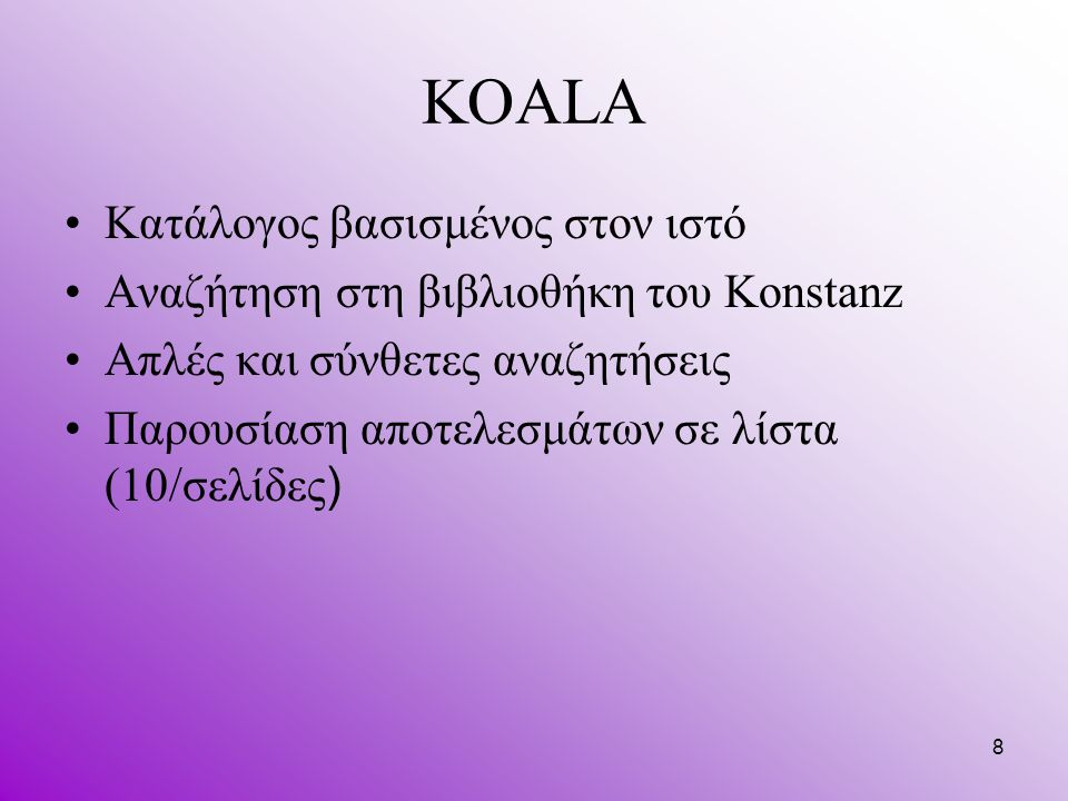 8 KOALA Κατάλογος βασισμένος στον ιστό Αναζήτηση στη βιβλιοθήκη του Konstanz Απλές και σύνθετες αναζητήσεις Παρουσίαση αποτελεσμάτων σε λίστα (10/σελί