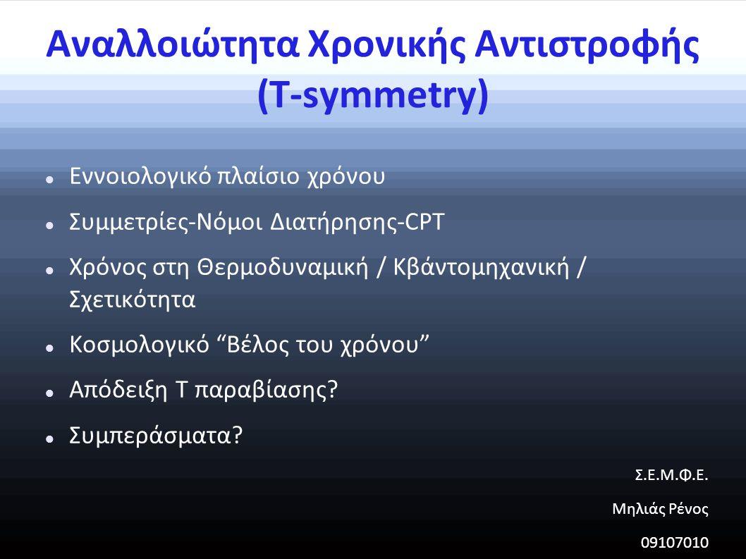 Αναλλοιώτητα Χρονικής Αντιστροφής (Τ-symmetry) Εννοιολογικό πλαίσιο χρόνου Συμμετρίες-Νόμοι Διατήρησης-CPT Χρόνος στη Θερμοδυναμική / Κβάντομηχανική / Σχετικότητα Κοσμολογικό Βέλος του χρόνου Απόδειξη T παραβίασης.