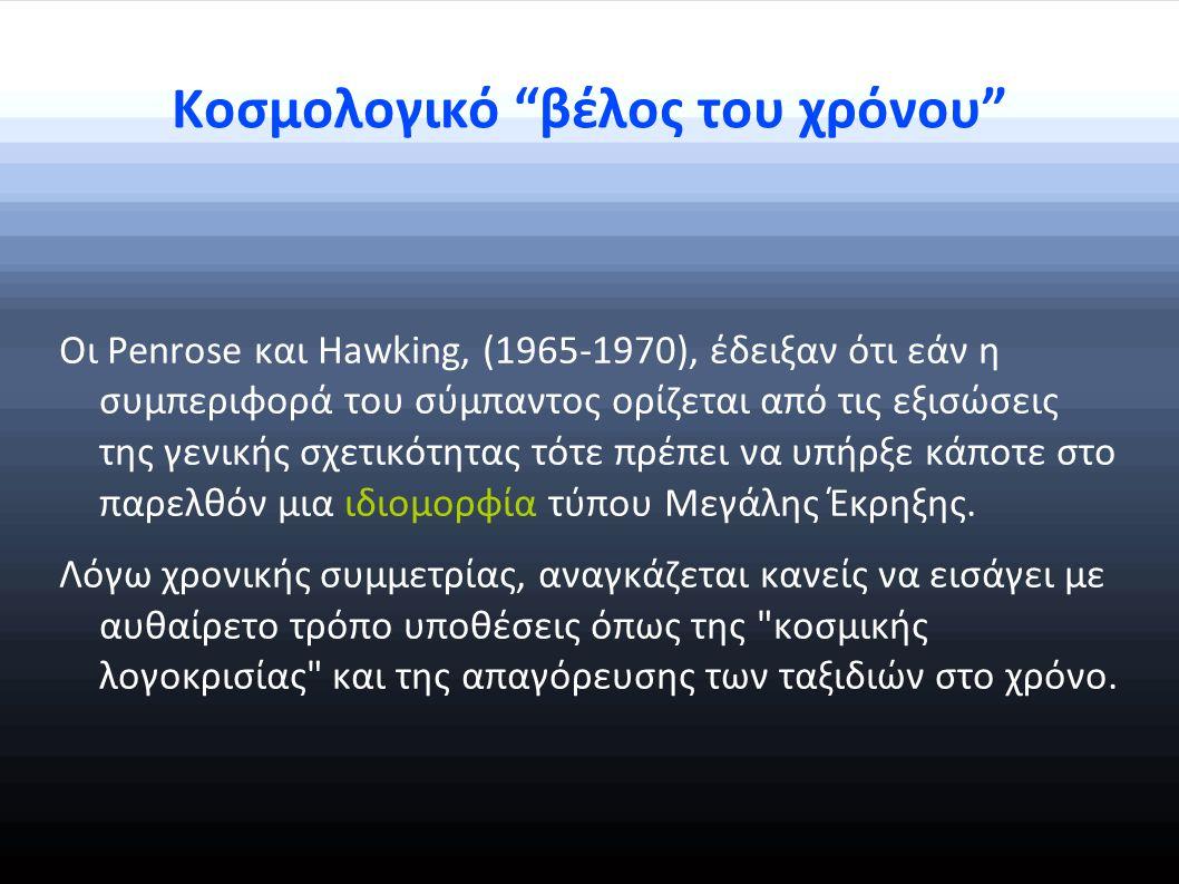 Κοσμολογικό βέλος του χρόνου Οι Penrose και Hawking, (1965-1970), έδειξαν ότι εάν η συμπεριφορά του σύμπαντος ορίζεται από τις εξισώσεις της γενικής σχετικότητας τότε πρέπει να υπήρξε κάποτε στο παρελθόν μια ιδιομορφία τύπου Μεγάλης Έκρηξης.