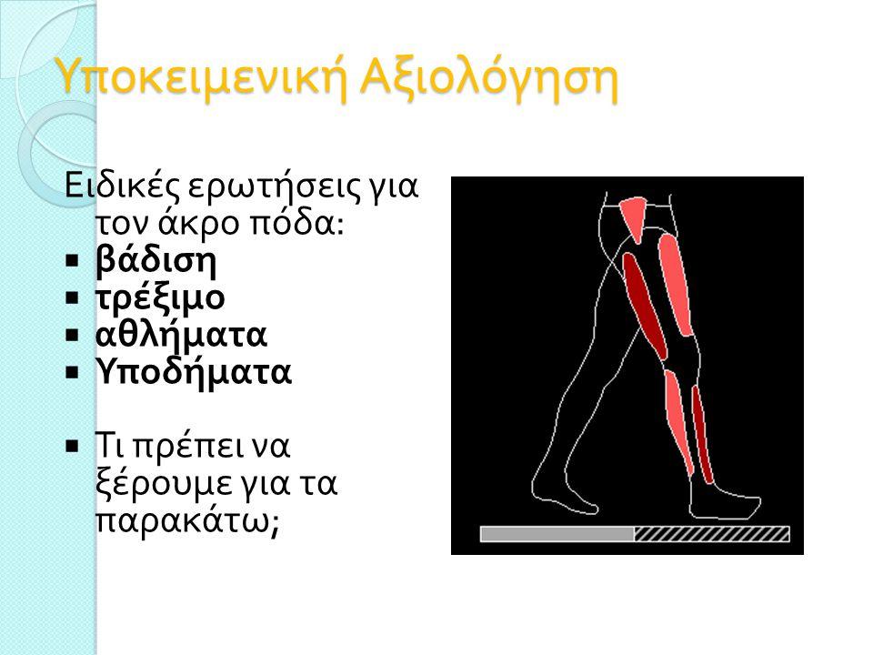 Υποκειμενική Αξιολόγηση Ειδικές ερωτήσεις για τον άκρο πόδα :  βάδιση  τρέξιμο  αθλήματα  Υποδήματα  Τι πρέπει να ξέρουμε για τα παρακάτω ;
