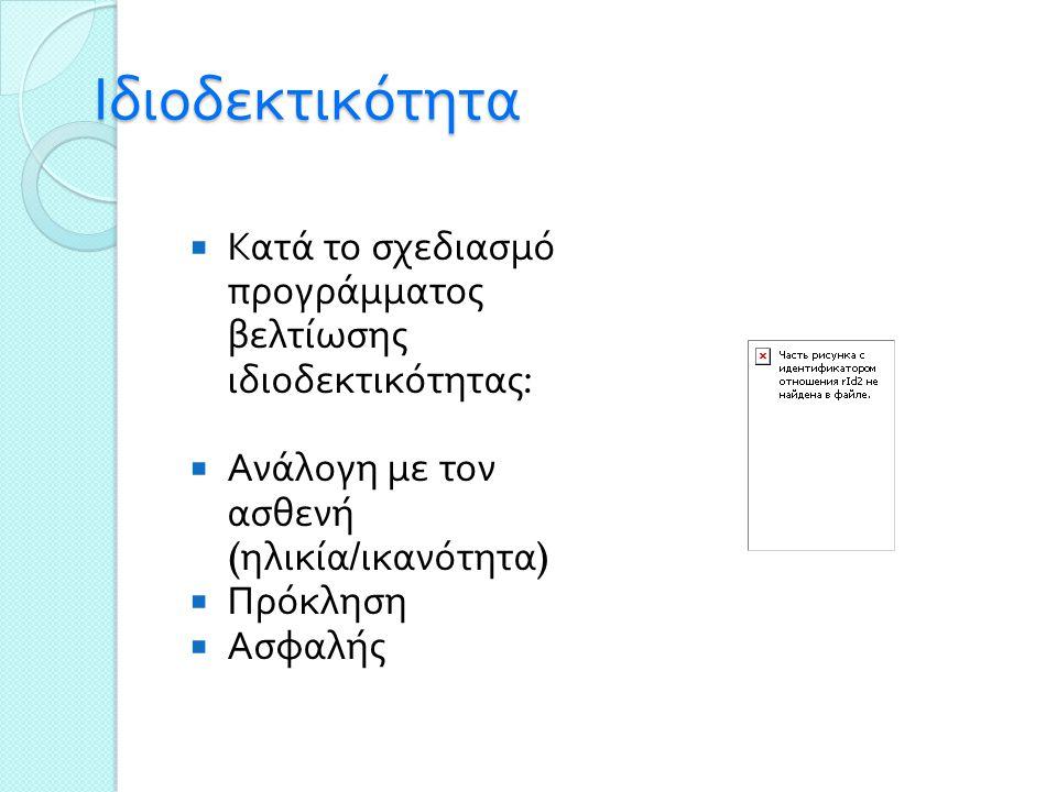 Ιδιοδεκτικότητα  Κατά το σχεδιασμό προγράμματος βελτίωσης ιδιοδεκτικότητας :  Ανάλογη με τον ασθενή ( ηλικία / ικανότητα )  Πρόκληση  Ασφαλής