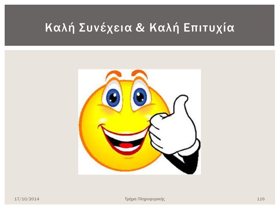 Καλή Συνέχεια & Καλή Επιτυχία 17/10/2014Τμήμα Πληροφορικής 116