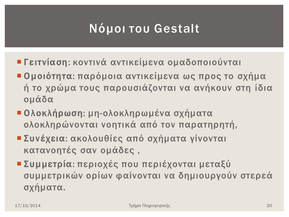 Νόμοι του Gestalt  Γειτνίαση: κοντινά αντικείμενα ομαδοποιούνται  Ομοιότητα: παρόμοια αντικείμενα ως προς το σχήμα ή το χρώμα τους παρουσιάζονται να