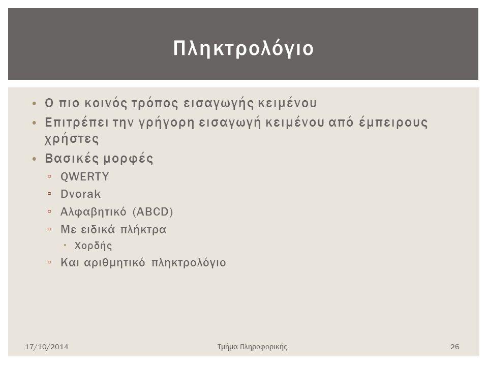 Πληκτρολόγιο Ο πιο κοινός τρόπος εισαγωγής κειμένου Επιτρέπει την γρήγορη εισαγωγή κειμένου από έμπειρους χρήστες Βασικές μορφές ▫ QWERTY ▫ Dvorak ▫ Α