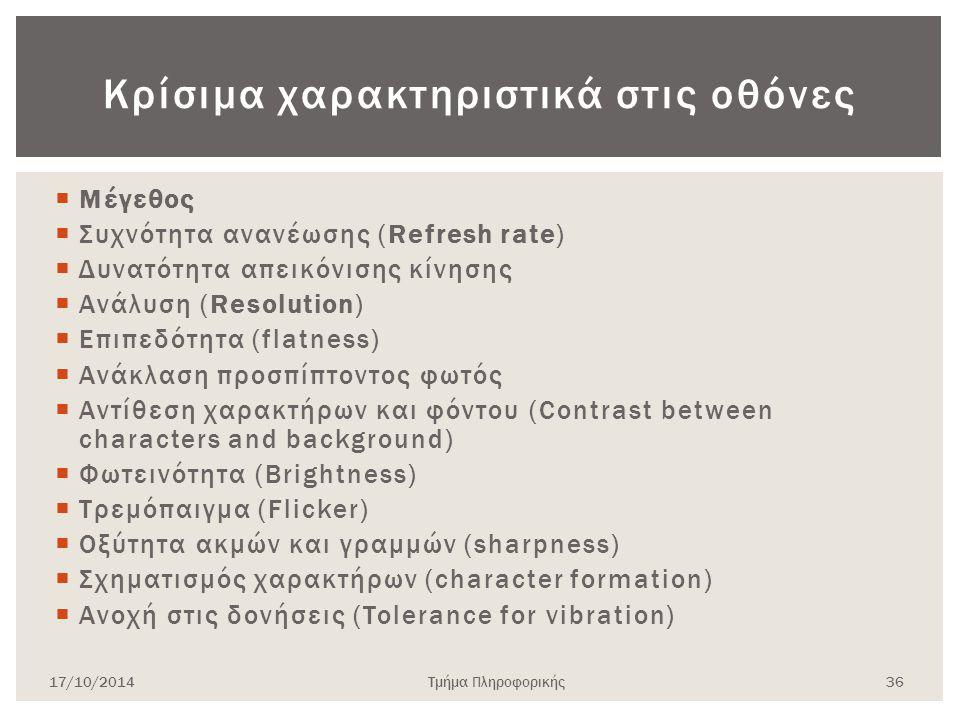 Κρίσιμα χαρακτηριστικά στις οθόνες  Μέγεθος  Συχνότητα ανανέωσης (Refresh rate)  Δυνατότητα απεικόνισης κίνησης  Ανάλυση (Resolution)  Επιπεδότητ