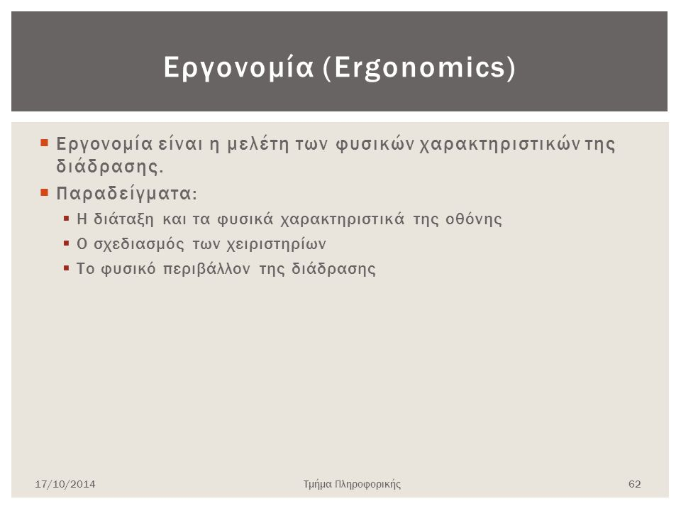  Εργονομία είναι η μελέτη των φυσικών χαρακτηριστικών της διάδρασης.  Παραδείγματα:  Η διάταξη και τα φυσικά χαρακτηριστικά της οθόνης  Ο σχεδιασμ