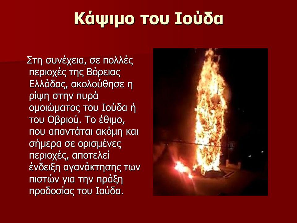Κάψιμο του Ιούδα Στη συνέχεια, σε πολλές περιοχές της Βόρειας Ελλάδας, ακολούθησε η ρίψη στην πυρά ομοιώματος του Ιούδα ή του Οβριού. Το έθιμο, που απ