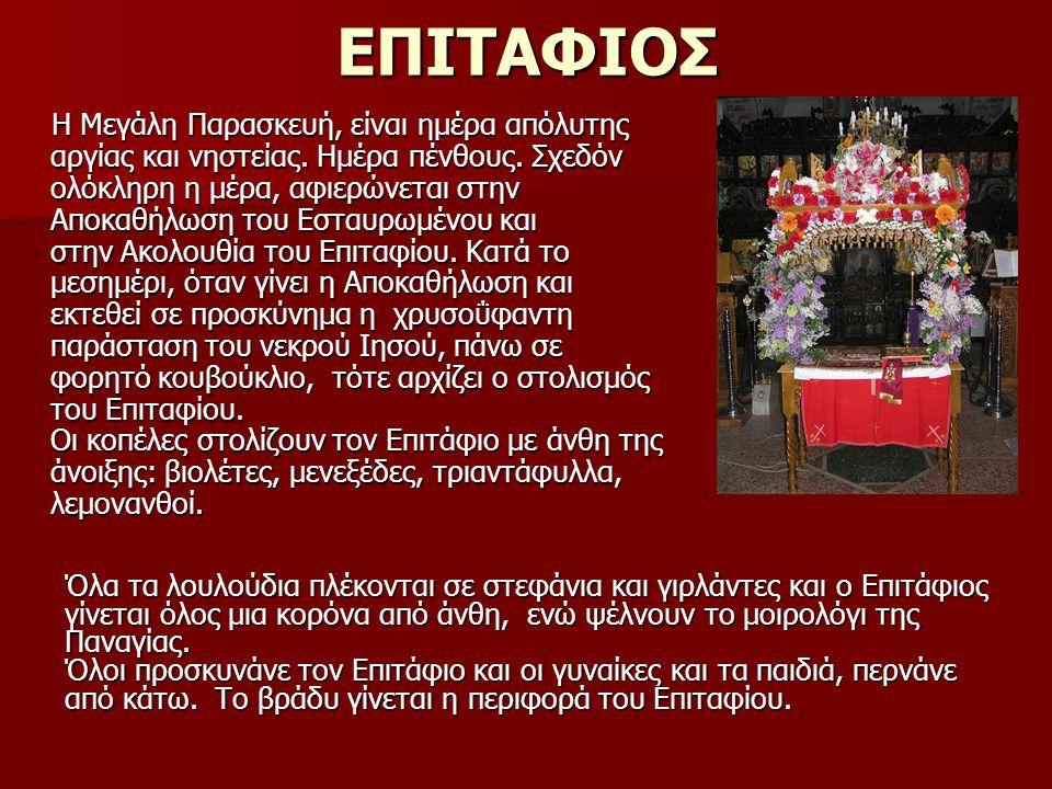 ΕΠΙΤΑΦΙΟΣ Η Μεγάλη Παρασκευή, είναι ημέρα απόλυτης αργίας και νηστείας. Ημέρα πένθους. Σχεδόν ολόκληρη η μέρα, αφιερώνεται στην Αποκαθήλωση του Εσταυρ
