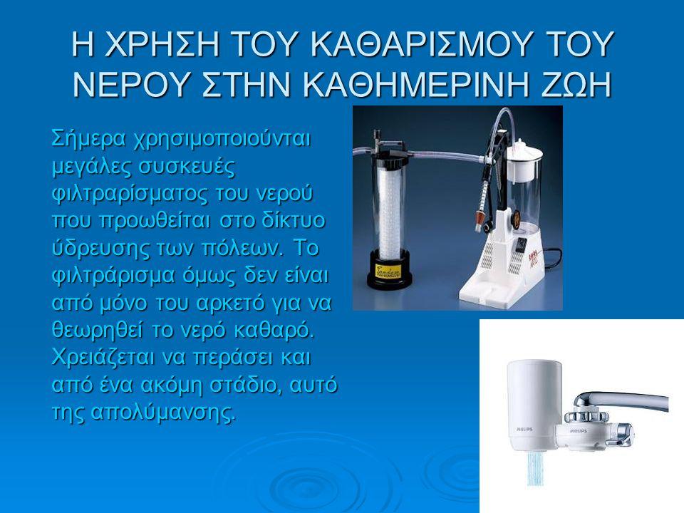 Η ΧΡΗΣΗ ΤΟΥ ΚΑΘΑΡΙΣΜΟΥ ΤΟΥ ΝΕΡΟΥ ΣΤΗΝ ΚΑΘΗΜΕΡΙΝΗ ΖΩΗ Σήμερα χρησιμοποιούνται μεγάλες συσκευές φιλτραρίσματος του νερού που προωθείται στο δίκτυο ύδρευ