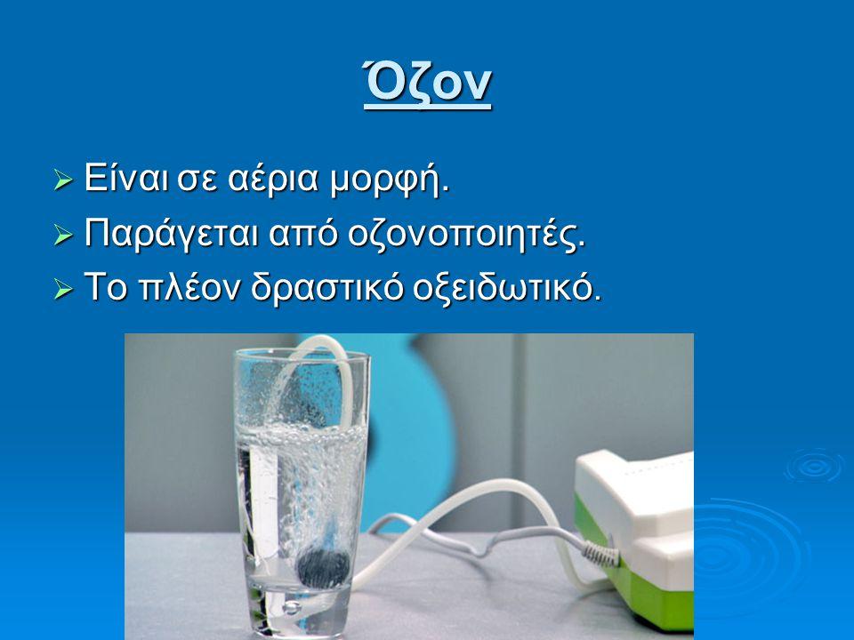 Όζον  Είναι σε αέρια μορφή.  Παράγεται από οζονοποιητές.  Το πλέον δραστικό οξειδωτικό.