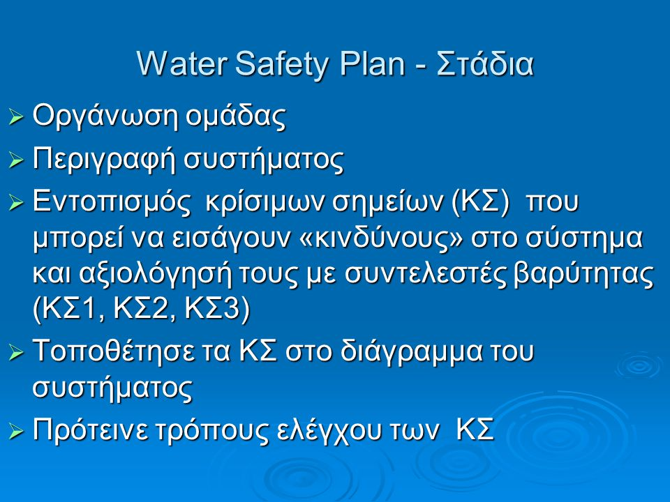 Water Safety Plan - Στάδια  Οργάνωση ομάδας  Περιγραφή συστήματος  Εντοπισμός κρίσιμων σημείων (ΚΣ) που μπορεί να εισάγουν «κινδύνους» στο σύστημα και αξιολόγησή τους με συντελεστές βαρύτητας (ΚΣ1, ΚΣ2, ΚΣ3)  Τοποθέτησε τα ΚΣ στο διάγραμμα του συστήματος  Πρότεινε τρόπους ελέγχου των ΚΣ