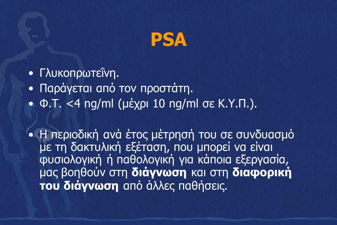 PSA Γλυκοπρωτεΐνη. Παράγεται από τον προστάτη. Φ.Τ. <4 ng/ml (μέχρι 10 ng/ml σε Κ.Υ.Π.). Η περιοδική ανά έτος μέτρησή του σε συνδυασμό με τη δακτυλική