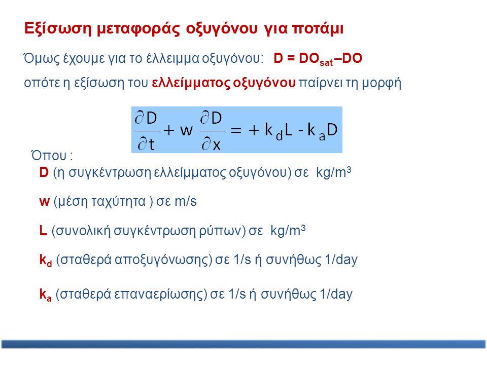 Εξίσωση μεταφοράς οξυγόνου για ποτάμι Όμως έχουμε για το έλλειμμα οξυγόνου: D = DO sat –DO οπότε η εξίσωση του ελλείμματος οξυγόνου παίρνει τη μορφή D