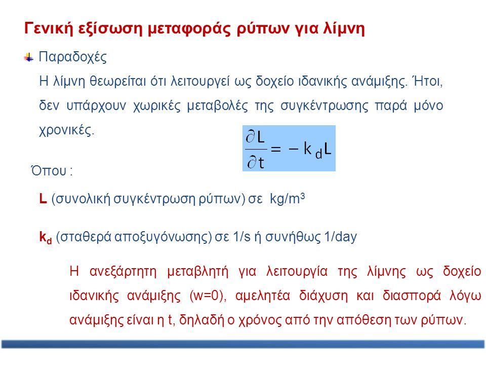 Γενική εξίσωση μεταφοράς ρύπων για λίμνη L (συνολική συγκέντρωση ρύπων) σε kg/m 3 Όπου : k d (σταθερά αποξυγόνωσης) σε 1/s ή συνήθως 1/day Η ανεξάρτητ