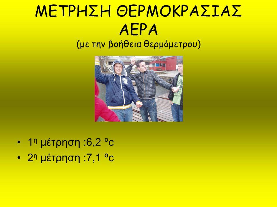 ΜΕΤΡΗΣΗ ΘΕΡΜΟΚΡΑΣΙΑΣ ΑΕΡΑ (με την βοήθεια θερμόμετρου) 1 η μέτρηση :6,2 ºc 2 η μέτρηση :7,1 ºc
