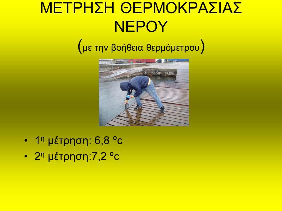 ΜΕΤΡΗΣΗ ΘΕΡΜΟΚΡΑΣΙΑΣ ΝΕΡΟΥ ( με την βοήθεια θερμόμετρου ) 1 η μέτρηση: 6,8 ºc 2 η μέτρηση:7,2 ºc