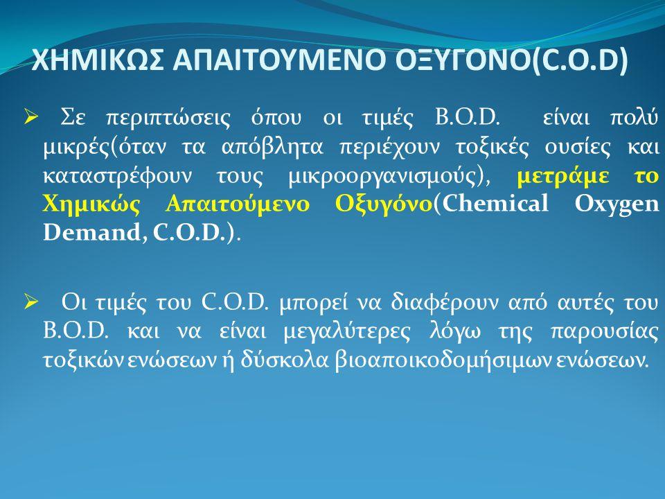 XHMIΚΩΣ ΑΠΑΙΤΟΥΜΕΝΟ ΟΞΥΓΟΝΟ(C.Ο.D)  Σε περιπτώσεις όπου οι τιμές B.O.D. είναι πολύ μικρές(όταν τα απόβλητα περιέχουν τοξικές ουσίες και καταστρέφουν