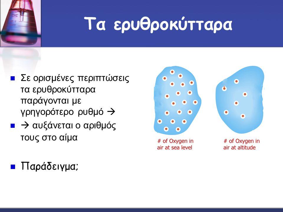Τα ερυθροκύτταρα Σε ορισμένες περιπτώσεις τα ερυθροκύτταρα παράγονται με γρηγορότερο ρυθμό   αυξάνεται ο αριθμός τους στο αίμα Παράδειγμα;