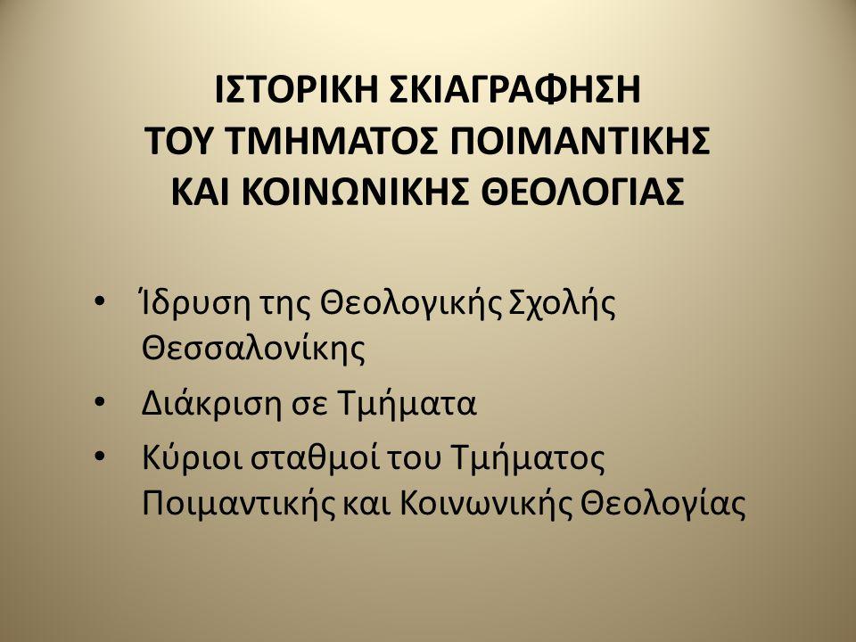 ΙΣΤΟΡΙΚΗ ΣΚΙΑΓΡΑΦΗΣΗ ΤΟΥ ΤΜΗΜΑΤΟΣ ΠΟΙΜΑΝΤΙΚΗΣ ΚΑΙ ΚΟΙΝΩΝΙΚΗΣ ΘΕΟΛΟΓΙΑΣ Ίδρυση της Θεολογικής Σχολής Θεσσαλονίκης Διάκριση σε Τμήματα Κύριοι σταθμοί του Τμήματος Ποιμαντικής και Κοινωνικής Θεολογίας