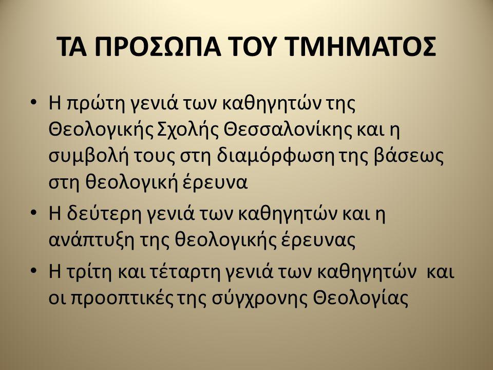 ΤΑ ΠΡΟΣΩΠΑ ΤΟΥ ΤΜΗΜΑΤΟΣ Η πρώτη γενιά των καθηγητών της Θεολογικής Σχολής Θεσσαλονίκης και η συμβολή τους στη διαμόρφωση της βάσεως στη θεολογική έρευνα Η δεύτερη γενιά των καθηγητών και η ανάπτυξη της θεολογικής έρευνας Η τρίτη και τέταρτη γενιά των καθηγητών και οι προοπτικές της σύγχρονης Θεολογίας