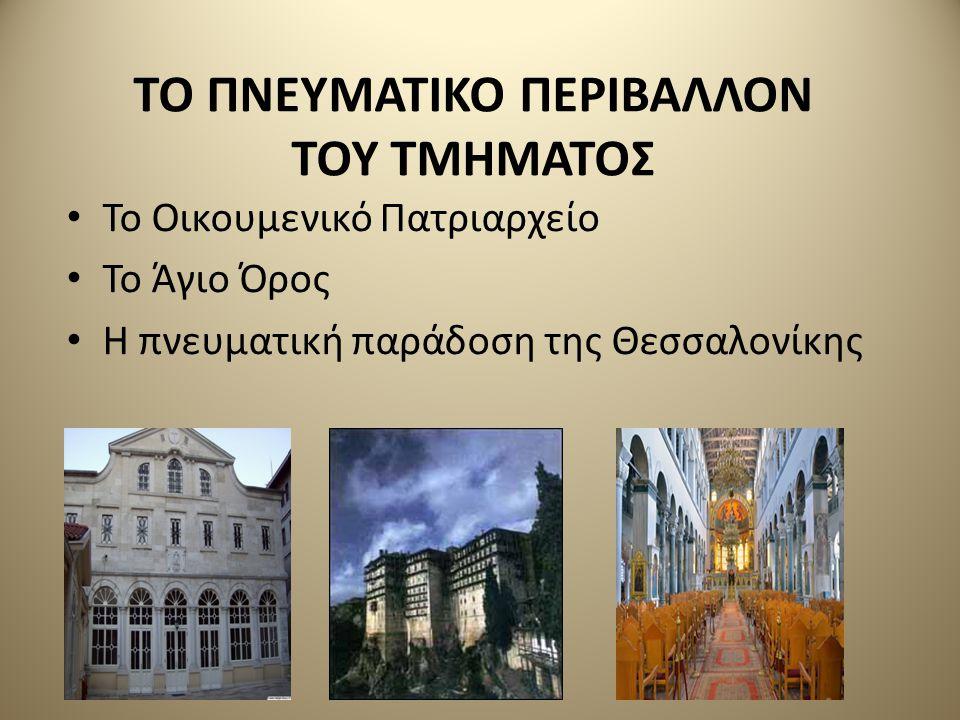 ΤΟ ΠΝΕΥΜΑΤΙΚΟ ΠΕΡΙΒΑΛΛΟΝ ΤΟΥ ΤΜΗΜΑΤΟΣ Το Οικουμενικό Πατριαρχείο Το Άγιο Όρος Η πνευματική παράδοση της Θεσσαλονίκης