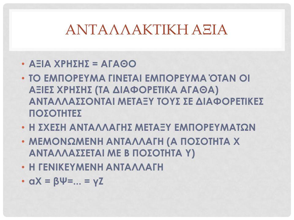 ΑΝΤΑΛΛΑΚΤΙΚΗ ΑΞΙΑ ΑΞΙΑ ΧΡΗΣΗΣ = ΑΓΑΘΟ ΤΟ ΕΜΠΟΡΕΥΜΑ ΓΙΝΕΤΑΙ ΕΜΠΟΡΕΥΜΑ ΌΤΑΝ ΟΙ ΑΞΙΕΣ ΧΡΗΣΗΣ (ΤΑ ΔΙΑΦΟΡΕΤΙΚΑ ΑΓΑΘΑ) ΑΝΤΑΛΛΑΣΣΟΝΤΑΙ ΜΕΤΑΞΥ ΤΟΥΣ ΣΕ ΔΙΑΦΟΡΕ