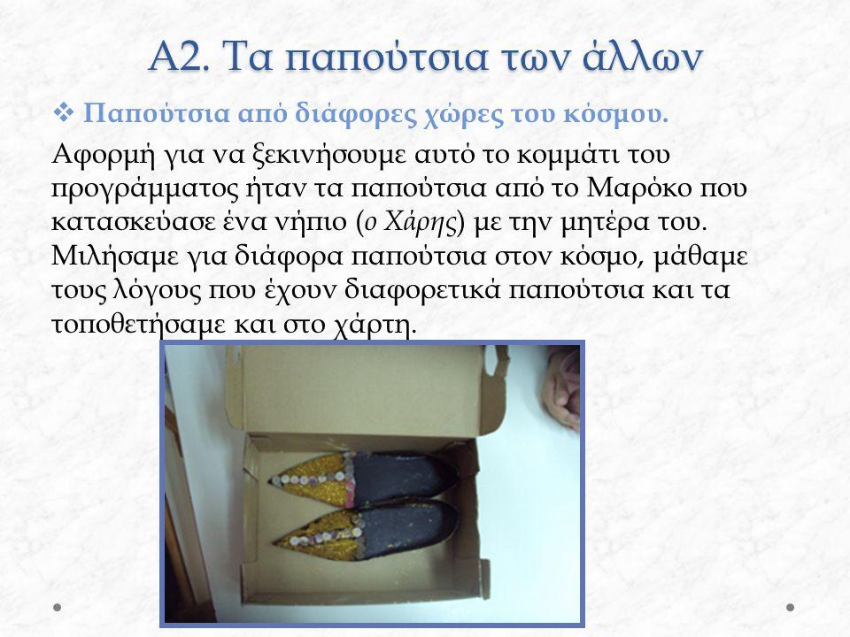 Α2. Τα παπούτσια των άλλων  Παπούτσια από διάφορες χώρες του κόσμου. Αφορμή για να ξεκινήσουμε αυτό το κομμάτι του προγράμματος ήταν τα παπούτσια από