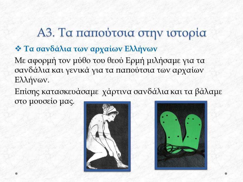 Α3. Τα παπούτσια στην ιστορία  Τα σανδάλια των αρχαίων Ελλήνων Με αφορμή τον μύθο του θεού Ερμή μιλήσαμε για τα σανδάλια και γενικά για τα παπούτσια