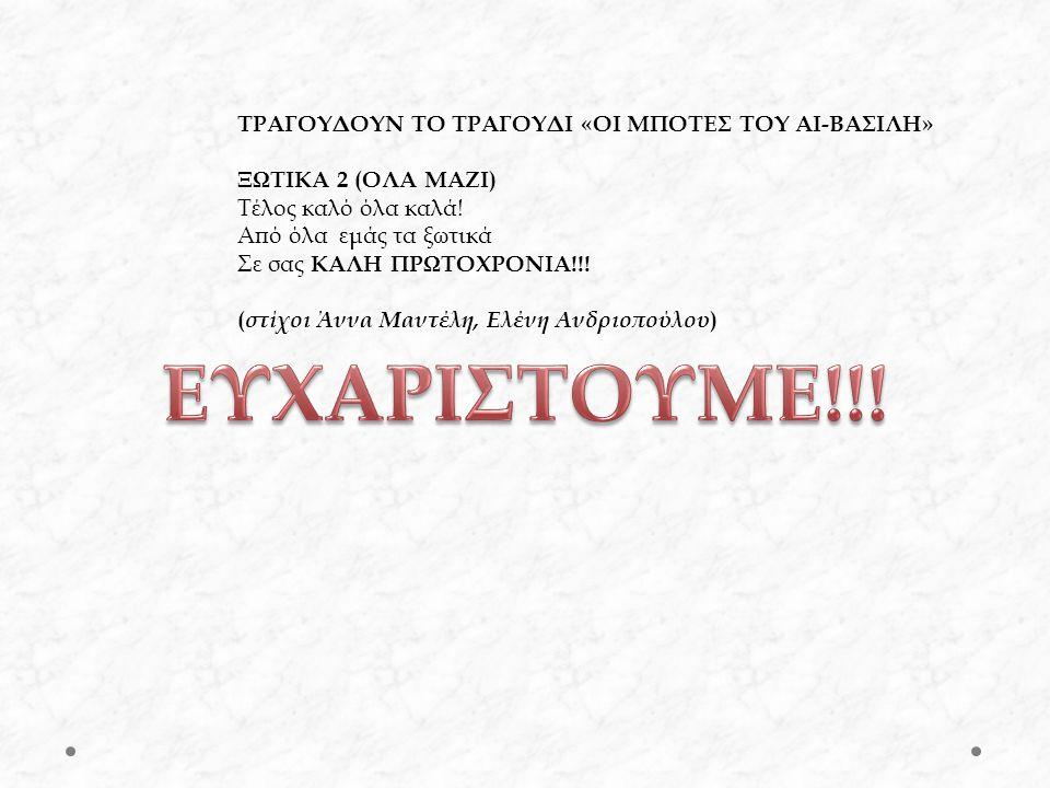 ΤΡΑΓΟΥΔΟΥΝ ΤΟ ΤΡΑΓΟΥΔΙ «ΟΙ ΜΠΟΤΕΣ ΤΟΥ ΑΙ-ΒΑΣΙΛΗ» ΞΩΤΙΚΑ 2 (ΟΛΑ ΜΑΖΙ) Τέλος καλό όλα καλά! Από όλα εμάς τα ξωτικά Σε σας ΚΑΛΗ ΠΡΩΤΟΧΡΟΝΙΑ!!! ( στίχοι Ά