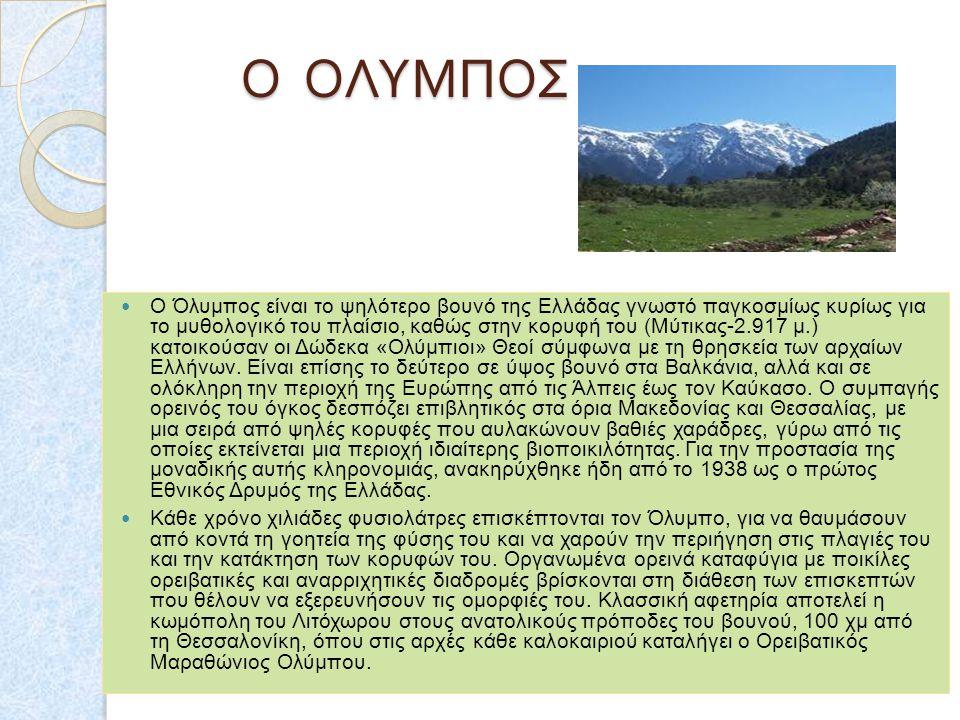 Ο ΟΛΥΜΠΟΣ Ο Όλυμπος είναι το ψηλότερο βουνό της Ελλάδας γνωστό παγκοσμίως κυρίως για το μυθολογικό του πλαίσιο, καθώς στην κορυφή του (Μύτικας-2.917 μ.) κατοικούσαν οι Δώδεκα «Ολύμπιοι» Θεοί σύμφωνα με τη θρησκεία των αρχαίων Ελλήνων.