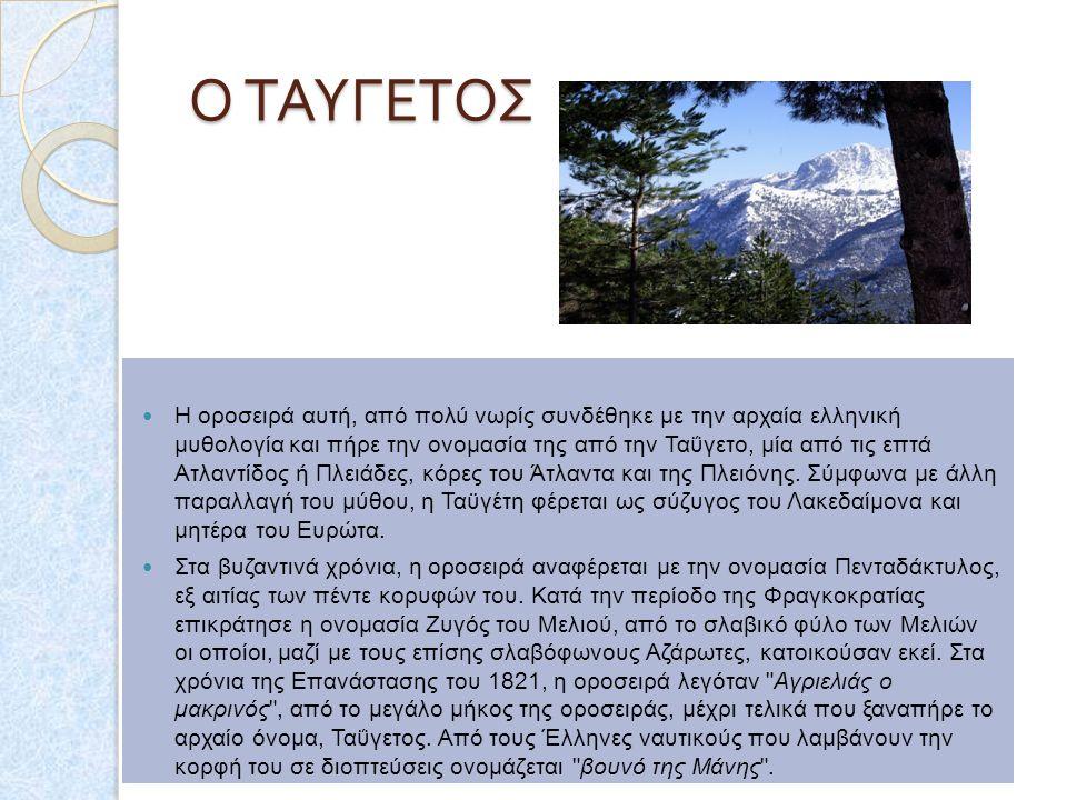 Ο ΤΑΥΓΕΤΟΣ Ο ΤΑΥΓΕΤΟΣ Η οροσειρά αυτή, από πολύ νωρίς συνδέθηκε με την αρχαία ελληνική μυθολογία και πήρε την ονομασία της από την Ταΰγετο, μία από τις επτά Ατλαντίδος ή Πλειάδες, κόρες του Άτλαντα και της Πλειόνης.