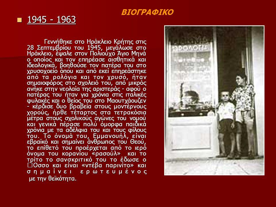 1945 - 1963 1945 - 1963 Γεννήθηκε στο Ηράκλειο Κρήτης στις 28 Σεπτεμβρίου του 1945, μεγάλωσε στο Ηράκλειο, έψαλε στον Πολιούχο Άγιο Μηνά ο οποίος και τον επηρέασε αισθητικά και ιδεολογικά, βοηθούσε τον πατέρα του στο χρυσοχοείο όπου και από εκεί επηρεάστηκε από τα ρολόγια και τον χρυσό, ήταν σημαιοφόρος στο σχολειό του, από μικρός ανήκε στην νεολαία της αριστεράς - αφού ο πατέρας του ήταν για χρόνια στις ιταλικές φυλακές και ο θείος του στο Μαουτχάουζεν - κέρδισε δυο βραβεία στους μοντέρνους χορούς, ήρθε τέταρτος στα τετρακόσια μέτρα στους σχολικούς αγώνες του νομού και γενικά πέρασε πολύ όμορφα παιδικά χρόνια με τα αδέλφια του και τους φίλους του.