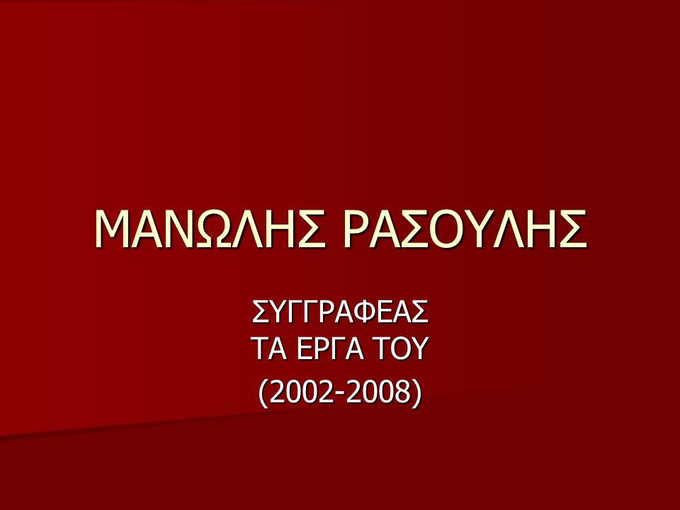 ΜΑΝΩΛΗΣ ΡΑΣΟΥΛΗΣ ΣΥΓΓΡΑΦΕΑΣ ΤΑ ΕΡΓΑ ΤΟΥ (2002-2008)