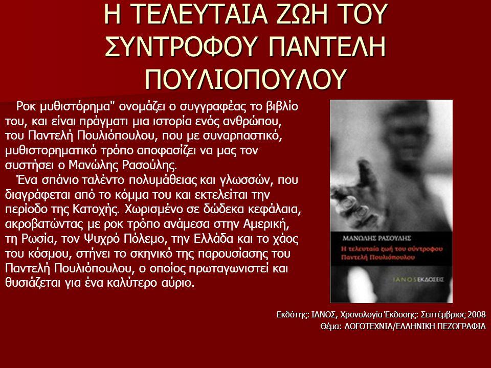 Η ΤΕΛΕΥΤΑΙΑ ΖΩΗ ΤΟΥ ΣΥΝΤΡΟΦΟΥ ΠΑΝΤΕΛΗ ΠΟΥΛΙΟΠΟΥΛΟΥ Εκδότης: ΙΑΝΟΣ, Χρονολογία Έκδοσης: Σεπτέμβριος 2008 Θέμα: ΛΟΓΟΤΕΧΝΙΑ/ΕΛΛΗΝΙΚΗ ΠΕΖΟΓΡΑΦΙΑ Ροκ μυθιστόρημα ονομάζει ο συγγραφέας το βιβλίο του, και είναι πράγματι μια ιστορία ενός ανθρώπου, του Παντελή Πουλιόπουλου, που με συναρπαστικό, μυθιστορηματικό τρόπο αποφασίζει να μας τον συστήσει ο Μανώλης Ρασούλης.