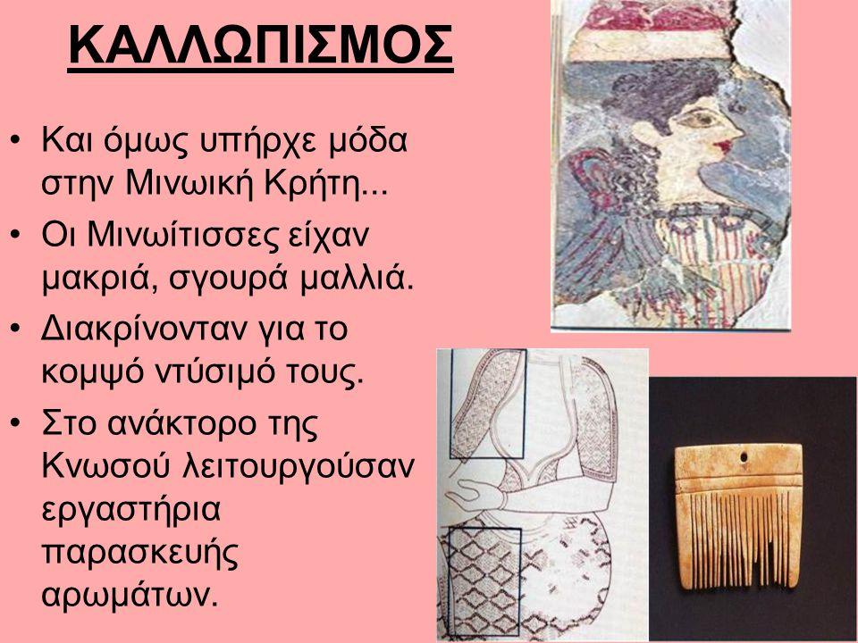 ΚΑΛΛΩΠΙΣΜΟΣ Και όμως υπήρχε μόδα στην Μινωική Κρήτη... Οι Μινωίτισσες είχαν μακριά, σγουρά μαλλιά. Διακρίνονταν για το κομψό ντύσιμό τους. Στο ανάκτορ