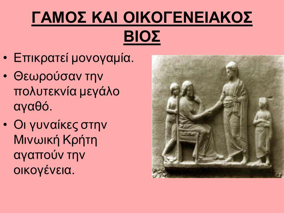 ΓΑΜΟΣ ΚΑΙ ΟΙΚΟΓΕΝΕΙΑΚΟΣ ΒΙΟΣ Επικρατεί μονογαμία. Θεωρούσαν την πολυτεκνία μεγάλο αγαθό. Οι γυναίκες στην Μινωική Κρήτη αγαπούν την οικογένεια.
