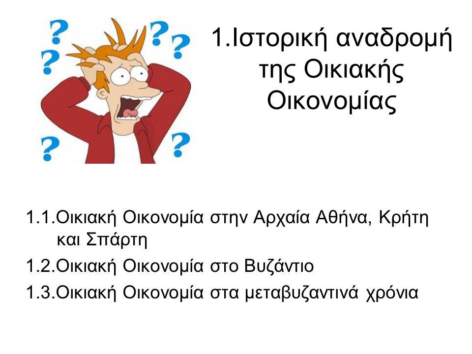1.Ιστορική αναδρομή της Οικιακής Οικονομίας 1.1.Οικιακή Οικονομία στην Αρχαία Αθήνα, Κρήτη και Σπάρτη 1.2.Οικιακή Οικονομία στο Βυζάντιο 1.3.Οικιακή Ο