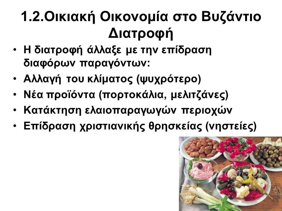 1.2.Οικιακή Οικονομία στο Βυζάντιο Βασικές τροφές: άγρια χόρτα, βολβοί, όσπρια, οπωρικά, γαλακτοκομικά, λίπη, κρέατα, κρασί, σιτηρά, ψάρια, λιγοστό ελαιόλαδο, καρυκεύματα.