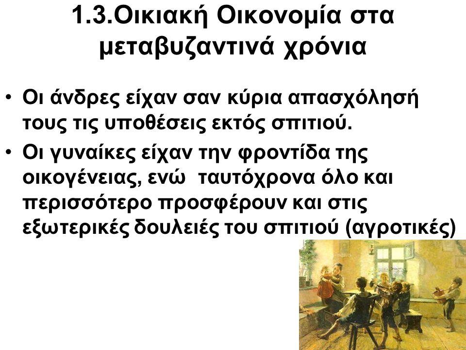 1.3 Οικιακή Οικονομία στα μεταβυζαντινά χρόνια Σημαντικό ρόλο στην οικογενειακή ζωή διαδραμάτιζαν : Η φιλοξενία Ο σεβασμός των μεγαλυτέρων Ελληνική παραδοσιακή διατροφή: Ψωμί- όσπρια- ελάχιστο κρέας Λαχανικά-χόρτα-λάδι (πεδινές περιοχές) Ψάρια -θαλασσινά (νησιωτικές περιοχές) Γαλακτοκομικά προϊόντα (ορεινές περιοχές)