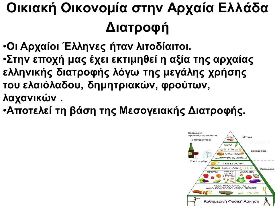 Οικιακή Οικονομία στην Αρχαία Ελλάδα Διατροφή Οι Αρχαίοι Έλληνες ήταν λιτοδίαιτοι. Στην εποχή μας έχει εκτιμηθεί η αξία της αρχαίας ελληνικής διατροφή